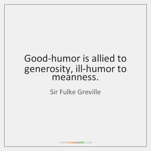 Good-humor is allied to generosity, ill-humor to meanness.