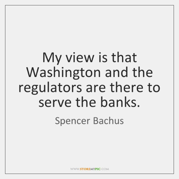My view is that Washington and the regulators are there to serve ...