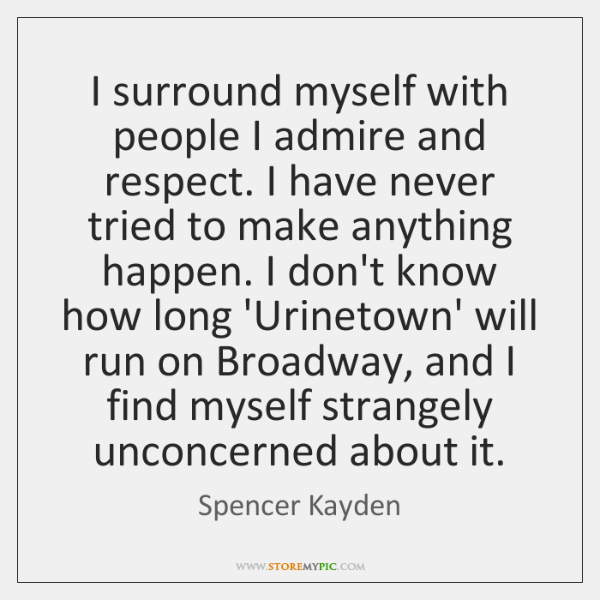 I surround myself with people I admire and respect. I have never ...