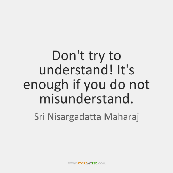 Don't try to understand! It's enough if you do not misunderstand.