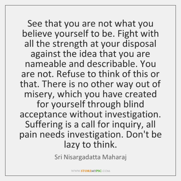 See that you are not what you believe yourself to be. Fight ...