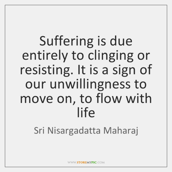 Suffering is due entirely to clinging or resisting. It is a sign ...