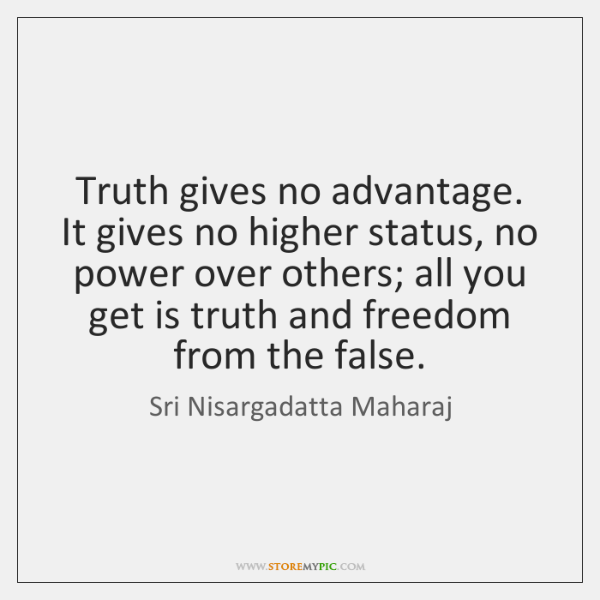Truth gives no advantage. It gives no higher status, no power over ...