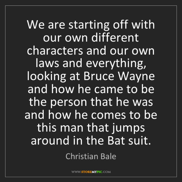 Christian Bale: We are starting off with our own different characters...