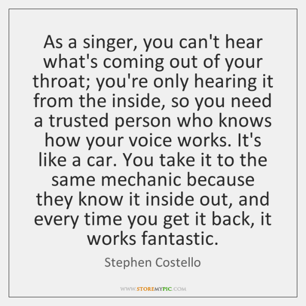 As a singer, you can't hear what's coming out of your throat; ...