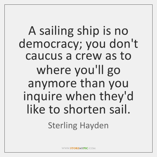 A sailing ship is no democracy; you don't caucus a crew as ...