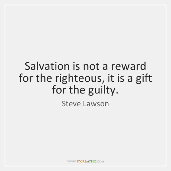 Salvation is not a reward for the righteous, it is a gift ...