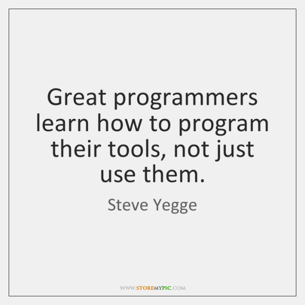 Great programmers learn how to program their tools, not just use them.