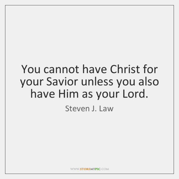 You cannot have Christ for your Savior unless you also have Him ...