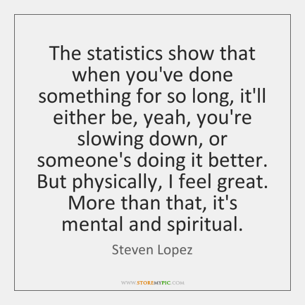 The statistics show that when you've done something for so long, it'll ...