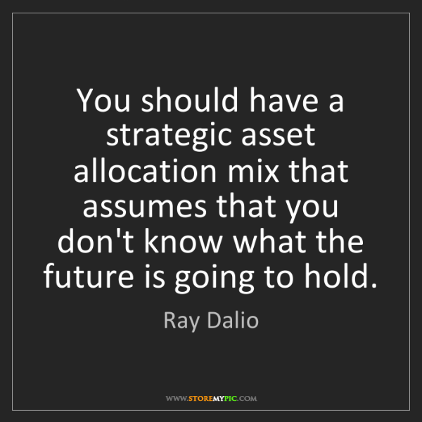 Ray Dalio: You should have a strategic asset allocation mix that...