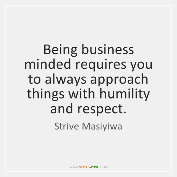 Being business minded requires you to always approach things with humility and ...