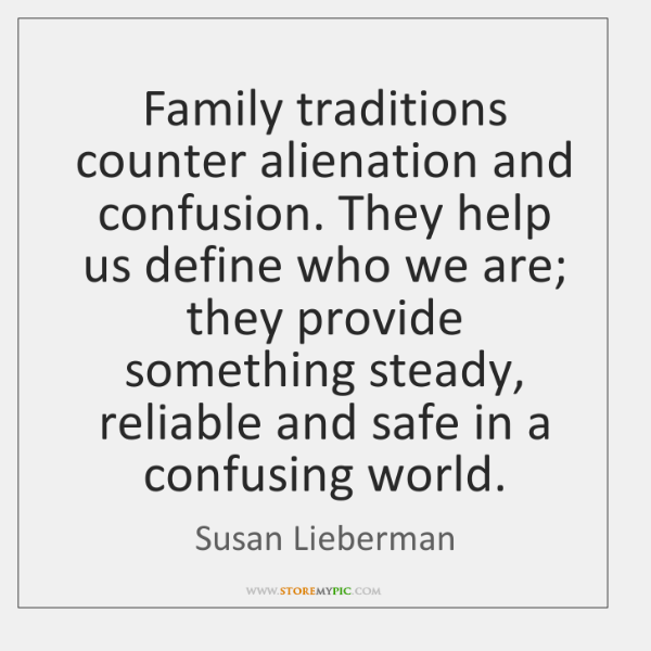 Family traditions counter alienation and confusion. They help us define who we ...