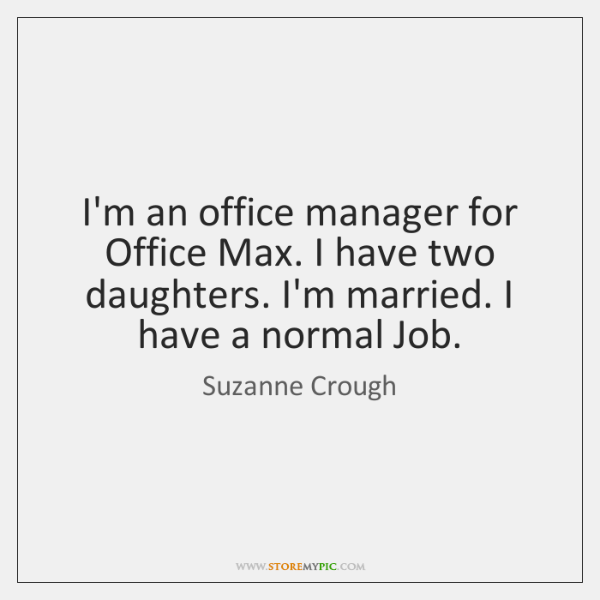 I'm an office manager for Office Max. I have two daughters. I'm ...