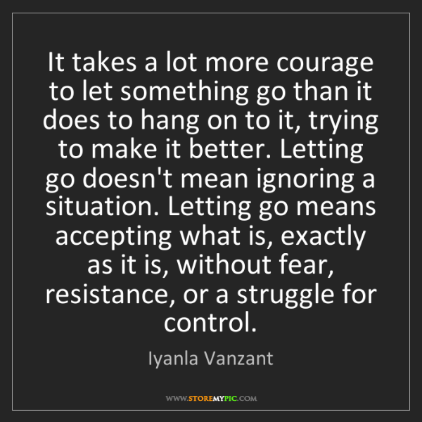 Iyanla Vanzant: It takes a lot more courage to let something go than...