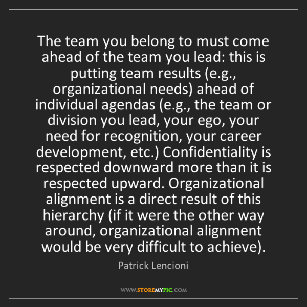 Patrick Lencioni: The team you belong to must come ahead of the team you...