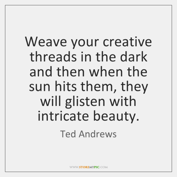 Weave your creative threads in the dark and then when the sun ...