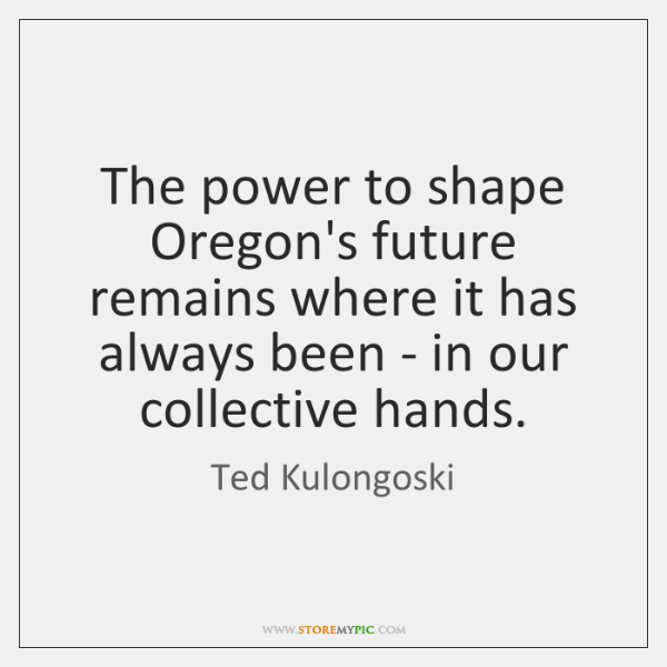 The power to shape Oregon's future remains where it has always been ...