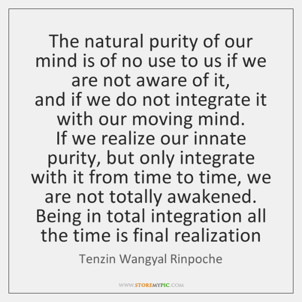 The natural purity of our mind is of no use to us ...