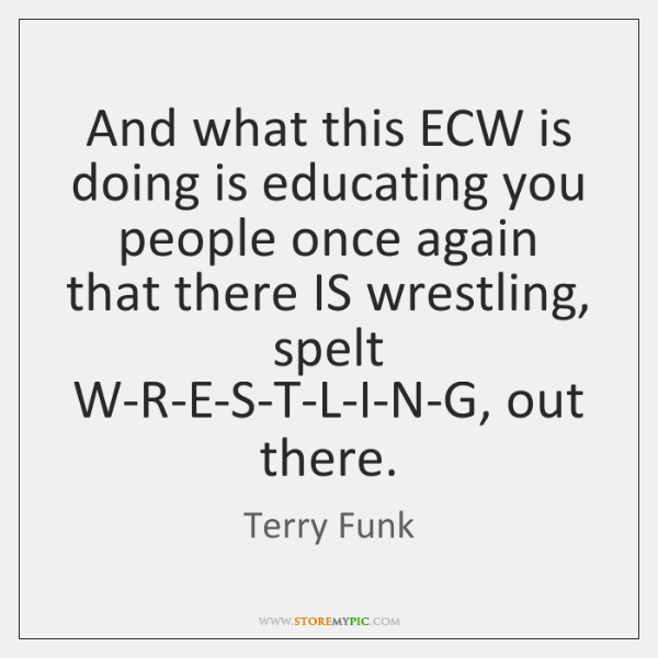 And what this ECW is doing is educating you people once again ...