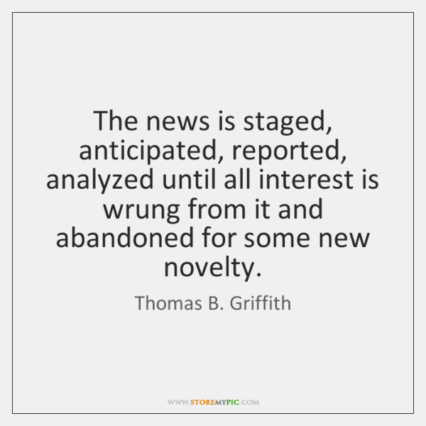 The news is staged, anticipated, reported, analyzed until all interest is wrung ...
