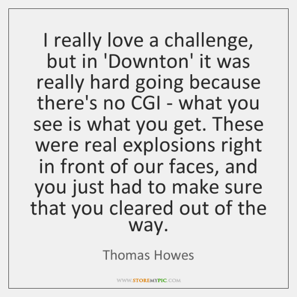 I really love a challenge, but in 'Downton' it was really hard ...