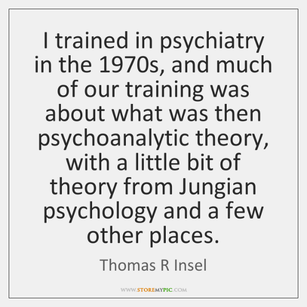 I trained in psychiatry in the 1970s, and much of our training ...