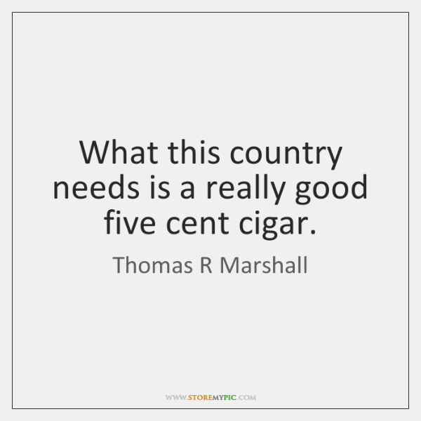 What this country needs is a really good five cent cigar.