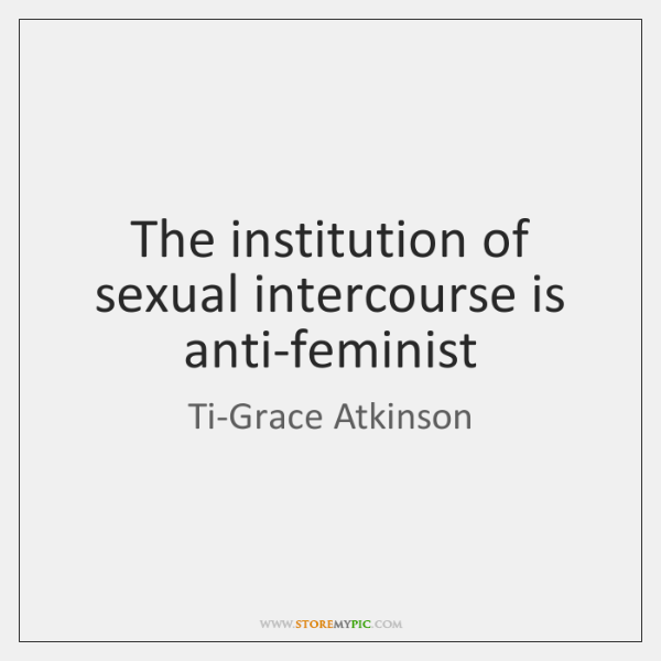 The institution of sexual intercourse is anti-feminist