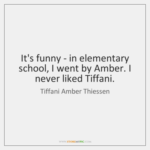 It's funny - in elementary school, I went by Amber. I never ...