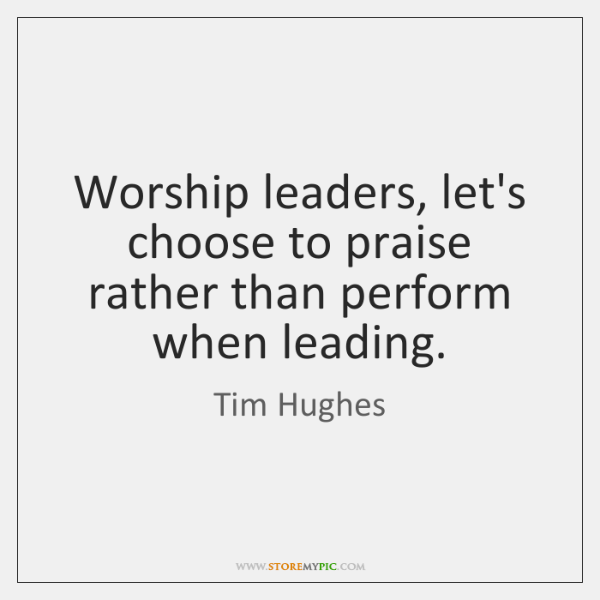 Worship leaders, let's choose to praise rather than perform when leading.