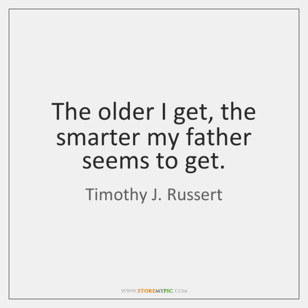 The older I get, the smarter my father seems to get.
