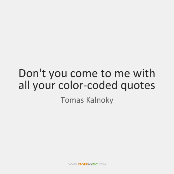 Don't you come to me with all your color-coded quotes