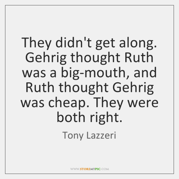 They didn't get along. Gehrig thought Ruth was a big-mouth, and Ruth ...