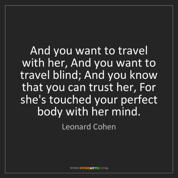 Leonard Cohen: And you want to travel with her, And you want to travel...