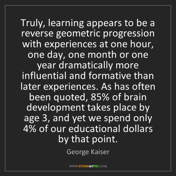 George Kaiser: Truly, learning appears to be a reverse geometric progression...