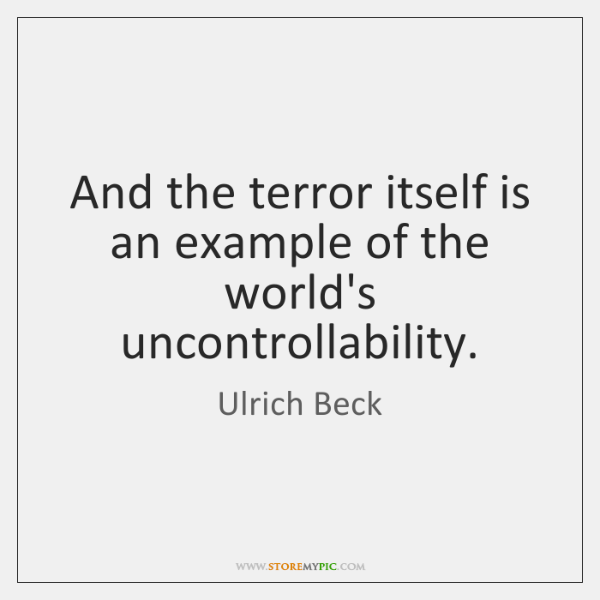 And the terror itself is an example of the world's uncontrollability.