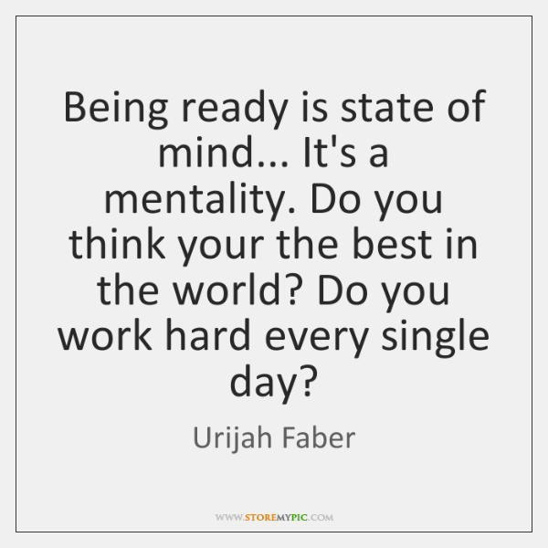 Being ready is state of mind... It's a mentality. Do you think ...