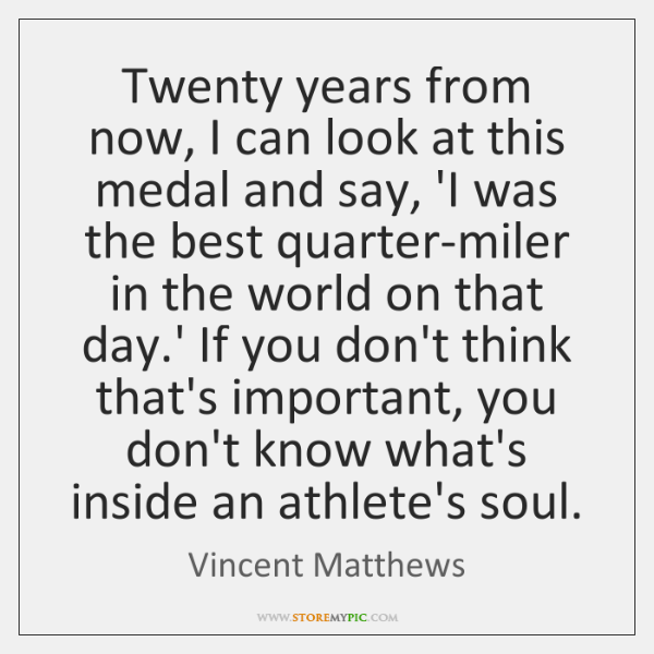 Twenty years from now, I can look at this medal and say, ...
