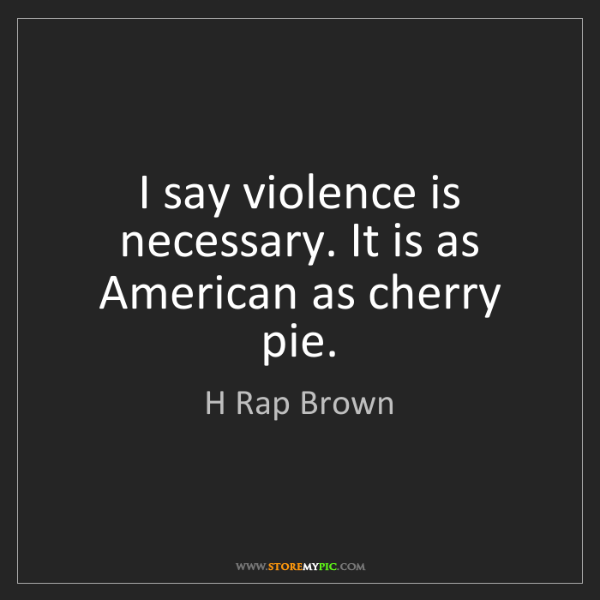 H Rap Brown: I say violence is necessary. It is as American as cherry...