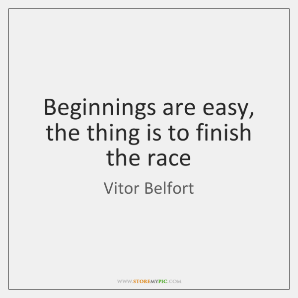 Beginnings are easy, the thing is to finish the race