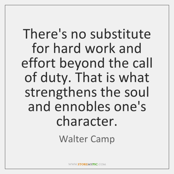 There's no substitute for hard work and effort beyond the call of ...