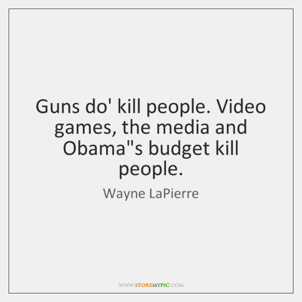 Guns do' kill people. Video games, the media and Obama's budget kill ...