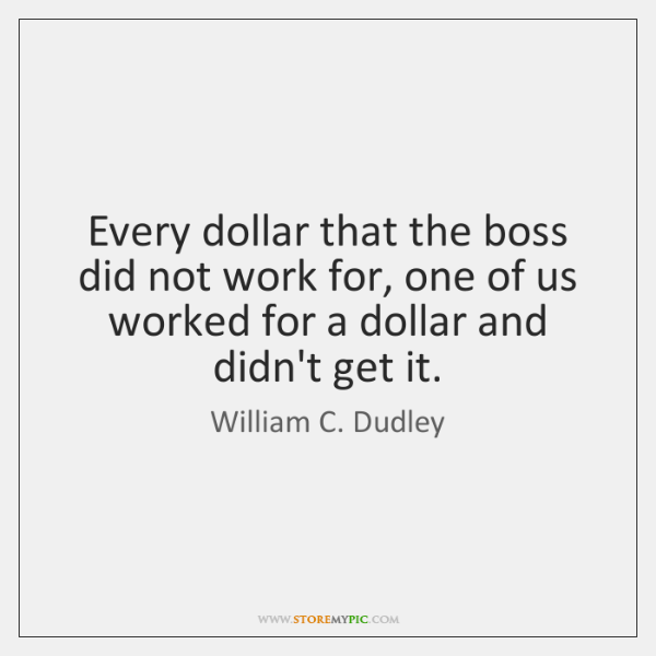 Every dollar that the boss did not work for, one of us ...