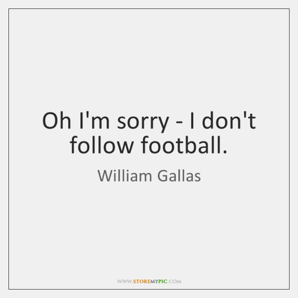 Oh I'm sorry - I don't follow football.