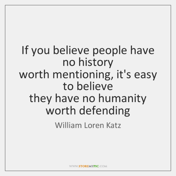 If you believe people have no history  worth mentioning, it's easy to ...