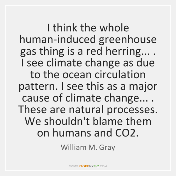 I think the whole human-induced greenhouse gas thing is a red herring... . ...