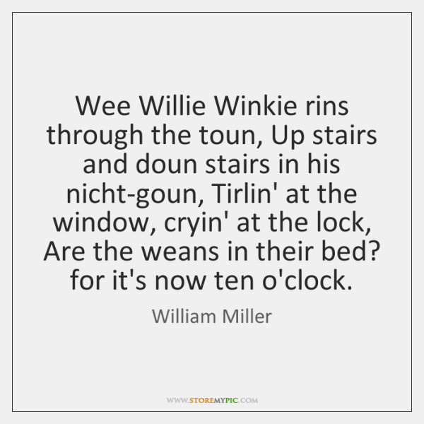 Wee Willie Winkie rins through the toun, Up stairs and doun stairs ...