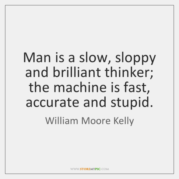 Man is a slow, sloppy and brilliant thinker; the machine is fast, ...
