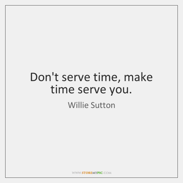 Don't serve time, make time serve you.